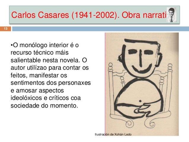 Carlos Casares (1941-2002). Obra narrativa 13 •O monólogo interior é o recurso técnico máis salientable nesta novela. O au...