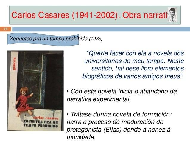 """Carlos Casares (1941-2002). Obra narrativa 14 Xoguetes pra un tempo prohibido (1975) """"Quería facer con ela a novela dos un..."""