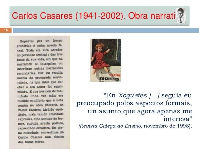 """Carlos Casares (1941-2002). Obra narrativa 16 """"En Xoguetes […] seguía eu preocupado polos aspectos formais, un asunto que ..."""