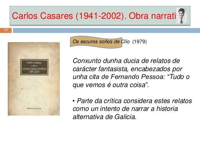 Carlos Casares (1941-2002). Obra narrativa 17 Os escuros soños de Clío (1979) Conxunto dunha ducia de relatos de carácter ...