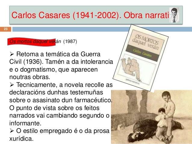 Carlos Casares (1941-2002). Obra narrativa 23 Os mortos daquel verán (1987)  Retoma a temática da Guerra Civil (1936). Ta...