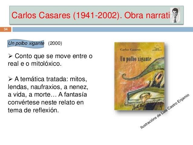 Carlos Casares (1941-2002). Obra narrativa 34 Un polbo xigante (2000)  Conto que se move entre o real e o mitolóxico.  A...
