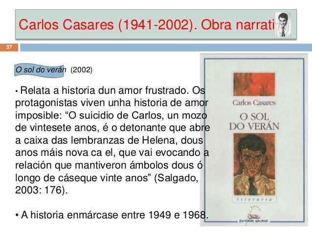 Carlos Casares (1941-2002). Obra narrativa 37 O sol do verán (2002) • Relata a historia dun amor frustrado. Os protagonist...