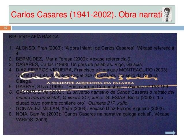 """Carlos Casares (1941-2002). Obra narrativa BIBLIOGRAFÍA BÁSICA 1. ALONSO, Fran (2003): """"A obra infantil de Carlos Casares""""..."""