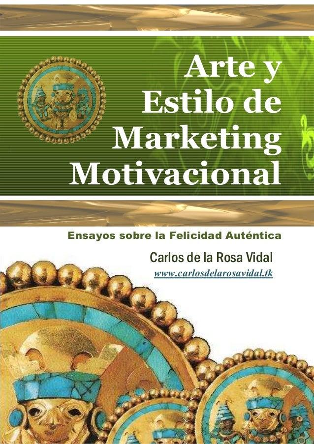 Arte y    Estilo de  MarketingMotivacionalEnsayos sobre la Felicidad Auténtica             Carlos de la Rosa Vidal        ...