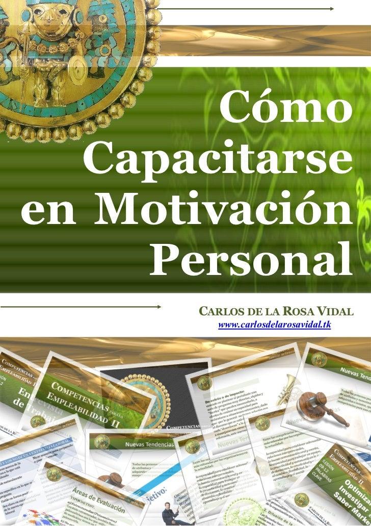 Cómo  Capacitarseen Motivación    Personal      CARLOS DE LA ROSA VIDAL        www.carlosdelarosavidal.tk