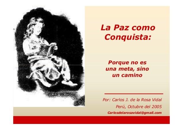 Porque no esLa Paz comoConquista:Porque no esuna meta, sinoun caminoPor: Carlos J. de la Rosa VidalPerú, Octubre del 2005C...