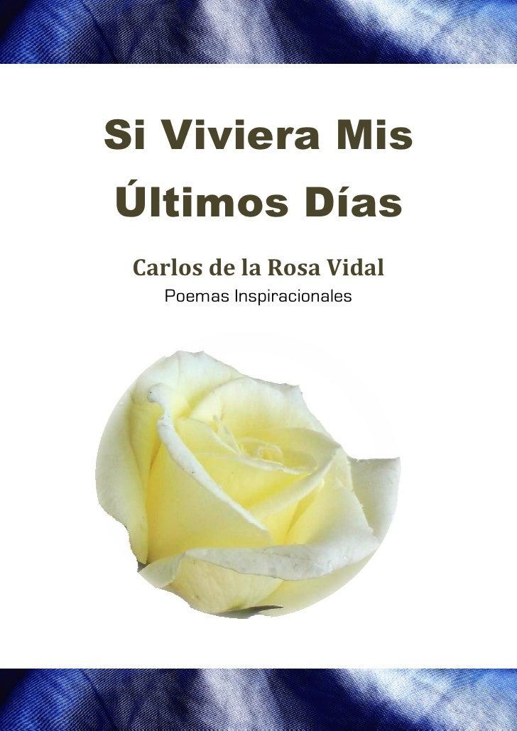 Si Viviera Mis   VivieraÚltimos Días ltimos Carlos de la Rosa Vidal   Poemas Inspiracionales