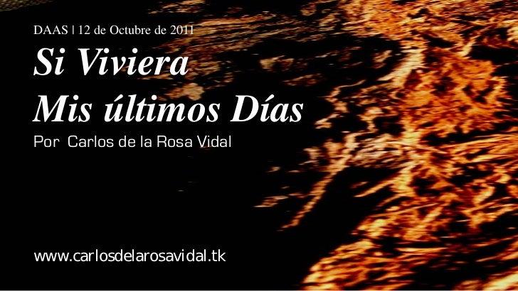 DAAS | 12 de Octubre de 2011Si VivieraMis últimos DíasPor Carlos de la Rosa Vidalwww.carlosdelarosavidal.tk