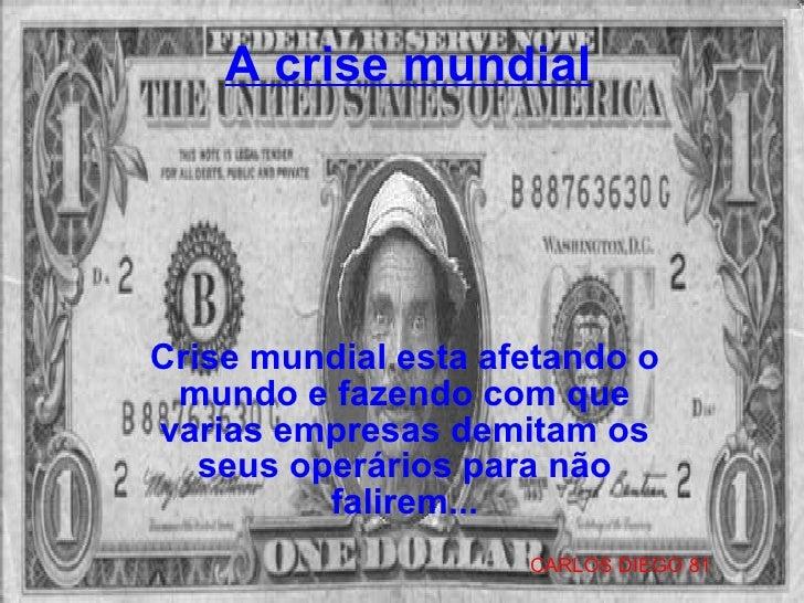 A crise mundial Crise mundial esta afetando o mundo e fazendo com que varias empresas demitam os seus operários para não f...