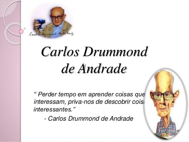 Carlos Drummond  de Andrade  '' Perder tempo em aprender coisas que não  interessam, priva-nos de descobrir coisas  intere...