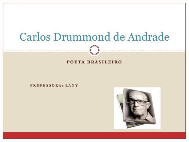 Carlos Drummond de Andrade POETA BRASILEIRO  PROFESSORA: LANY
