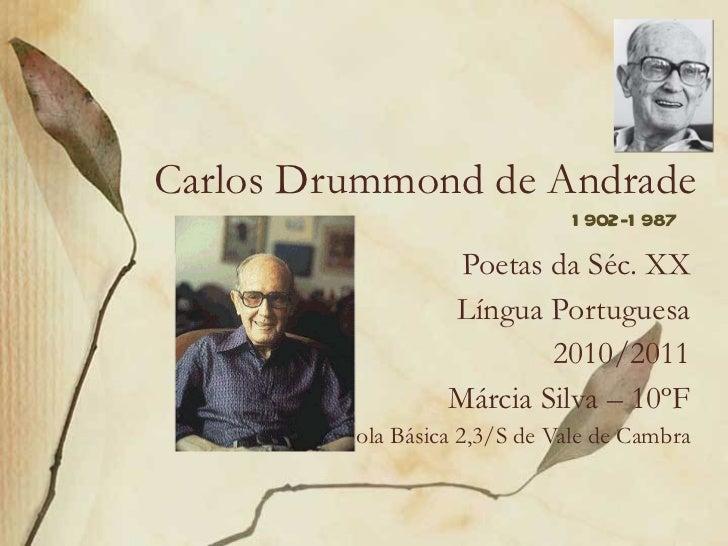 Carlos Drummond de Andrade Poetas da Séc. XX Língua Portuguesa 2010/2011 Márcia Silva – 10ºF Escola Básica 2,3/S de Vale d...
