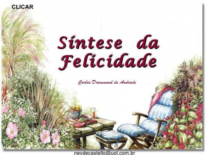 CLICAR         Síntese da         Felicidade           Carlos Drummond de Andrade          neydecastello@uol.com.br