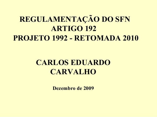 REGULAMENTAÇÃO DO SFN ARTIGO 192 PROJETO 1992 - RETOMADA 2010 CARLOS EDUARDO CARVALHO Dezembro de 2009