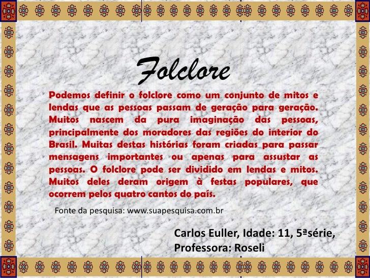 FolclorePodemos definir o folclore como um conjunto de mitos elendas que as pessoas passam de geração para geração.Muitos ...