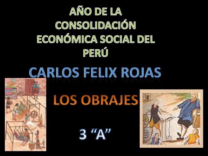 """AÑO DE LA CONSOLIDACIÓN ECONÓMICA SOCIAL DEL PERÚ<br />CARLOS FELIX ROJAS <br />LOS OBRAJES<br />3 """"A""""<br />"""