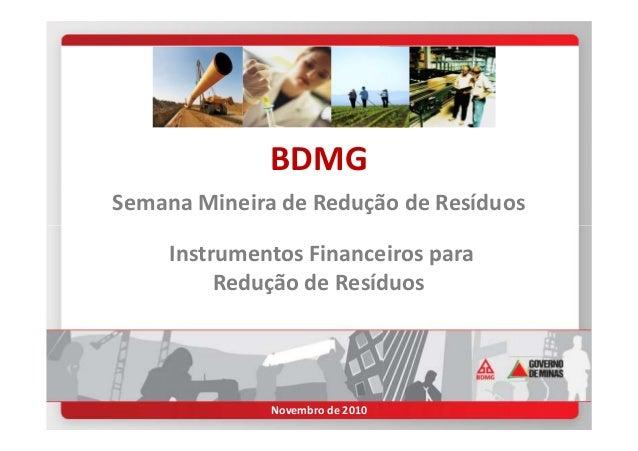 BDMG Semana Mineira de Redução de Resíduos Instrumentos Financeiros para Redução de Resíduos Novembro de 2010