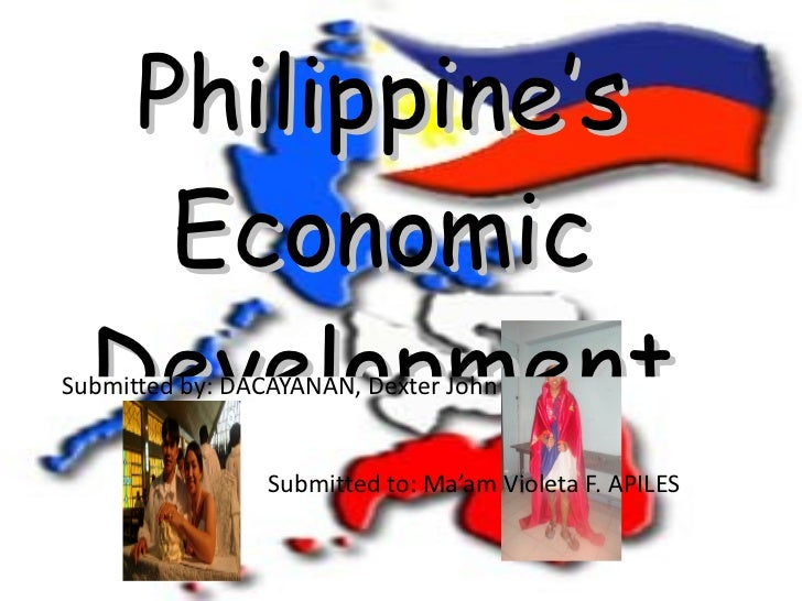 Philippine's Economic Development Submitted by: DACAYANAN, Dexter John   Submitted to: Ma'am Violeta F. APILES
