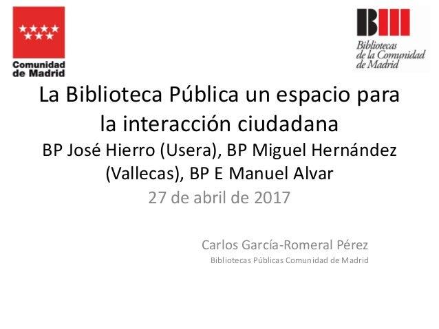 La Biblioteca Pública un espacio para la interacción ciudadana BP José Hierro (Usera), BP Miguel Hernández (Vallecas), BP ...