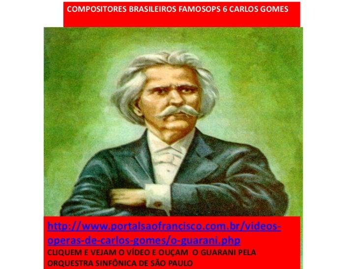 COMPOSITORES BRASILEIROS FAMOSOPS 6 CARLOS GOMEShttp://www.portalsaofrancisco.com.br/videos-operas-de-carlos-gomes/o-guara...