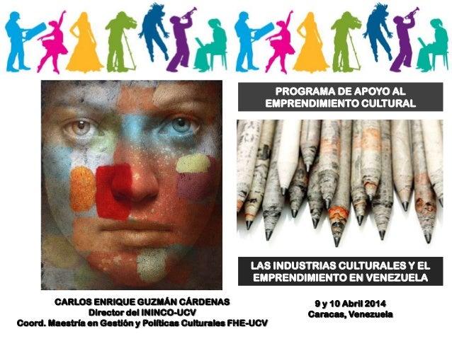 LAS INDUSTRIAS CULTURALES Y EL EMPRENDIMIENTO EN VENEZUELA PROGRAMA DE APOYO AL EMPRENDIMIENTO CULTURAL CARLOS ENRIQUE GUZ...