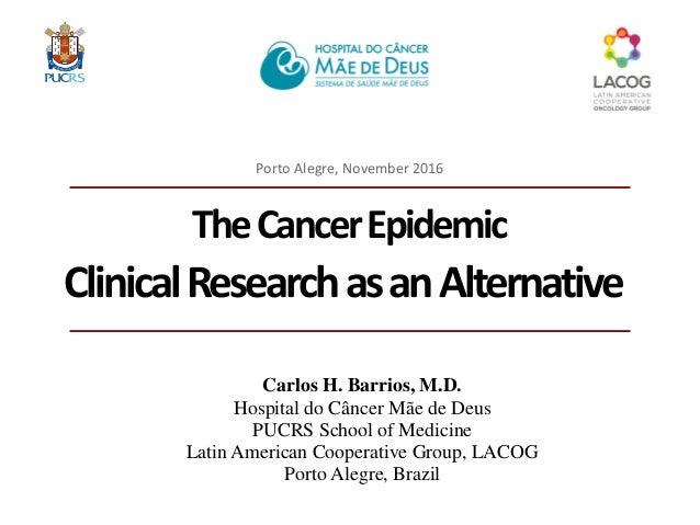 ClinicalResearchasanAlternative Porto Alegre, November 2016 TheCancerEpidemic Carlos H. Barrios, M.D. Hospital do Câncer M...
