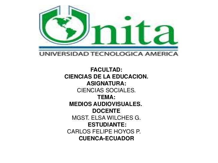 FACULTAD:CIENCIAS DE LA EDUCACION.       ASIGNATURA:    CIENCIAS SOCIALES.          TEMA: MEDIOS AUDIOVISUALES.         DO...