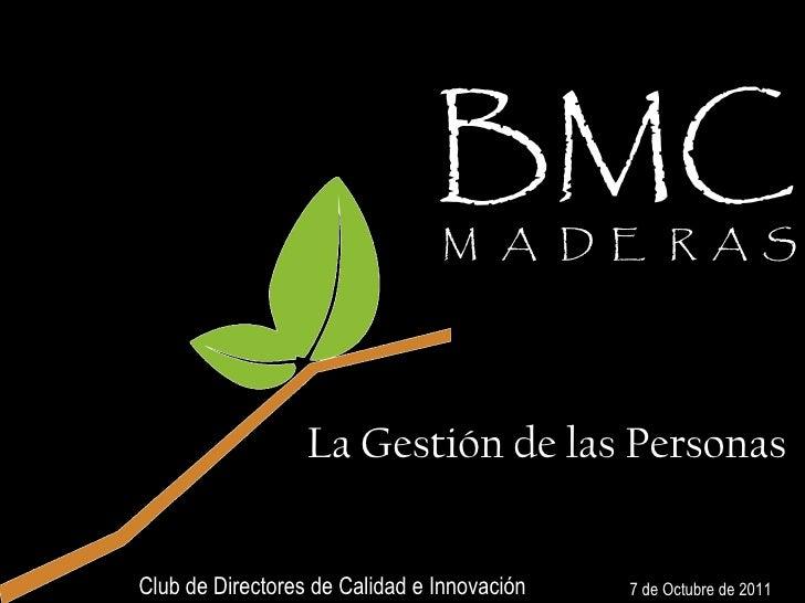 BMC   M  A  D  E  R  A  S 7 de Octubre de 2011 Club de Directores de Calidad e Innovación La Gestión de las Personas