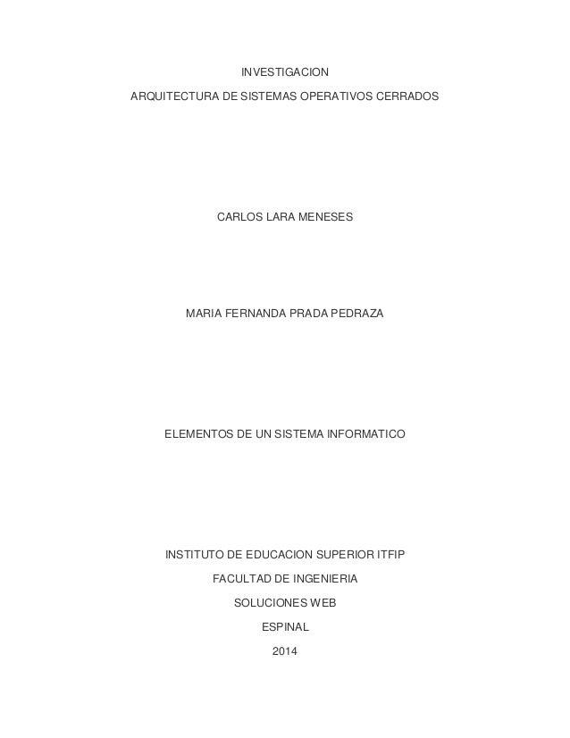 INVESTIGACION ARQUITECTURA DE SISTEMAS OPERATIVOS CERRADOS  CARLOS LARA MENESES  MARIA FERNANDA PRADA PEDRAZA  ELEMENTOS D...