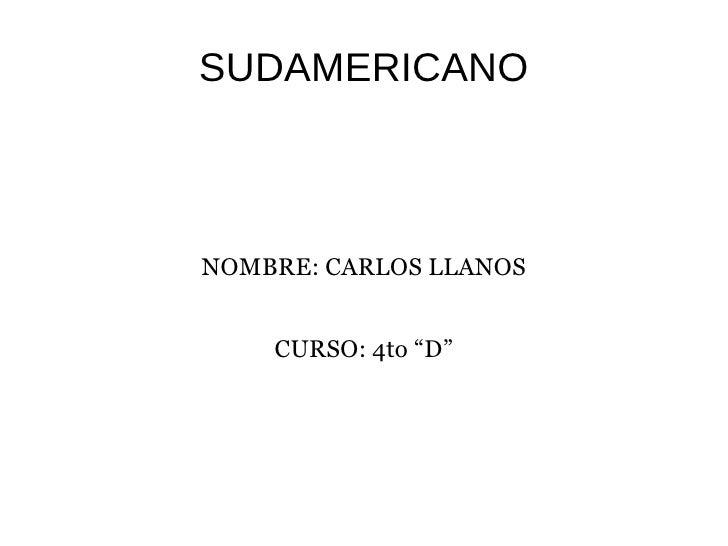 """SUDAMERICANO NOMBRE: CARLOS LLANOS CURSO: 4to """"D"""""""