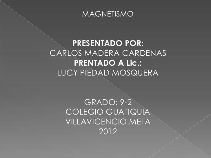 MAGNETISMO    PRESENTADO POR:CARLOS MADERA CARDENAS    PRENTADO A Lic.: LUCY PIEDAD MOSQUERA       GRADO: 9-2  COLEGIO GUA...