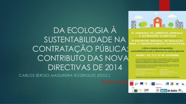 DA ECOLOGIA À SUSTENTABILIDADE NA CONTRATAÇÃO PÚBLICA: O CONTRIBUTO DAS NOVAS DIRECTIVAS DE 2014 CARLOS SÉRGIO MADUREIRA R...