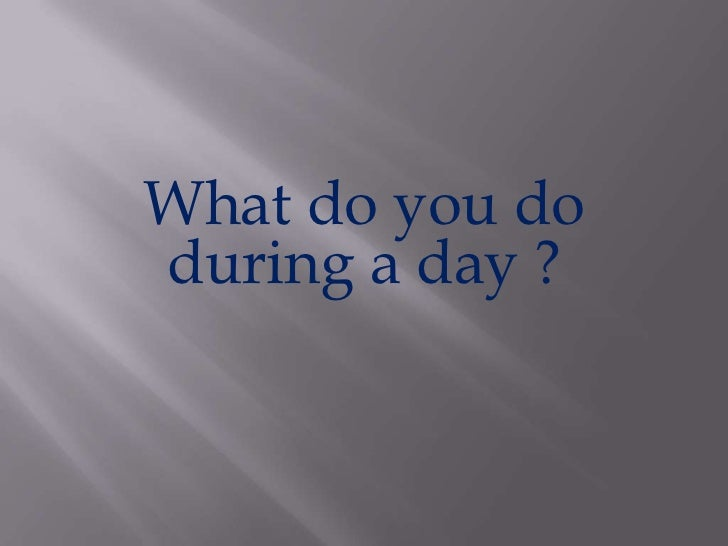 What do youdo during a day?<br />