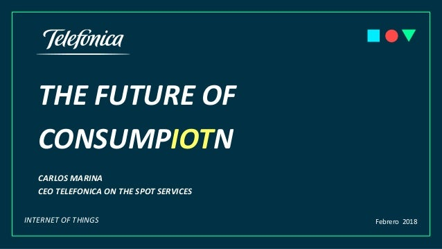 THE FUTURE OF CONSUMPIOTN CARLOS MARINA CEO TELEFONICA ON THE SPOT SERVICES Febrero 2018INTERNET OF THINGS