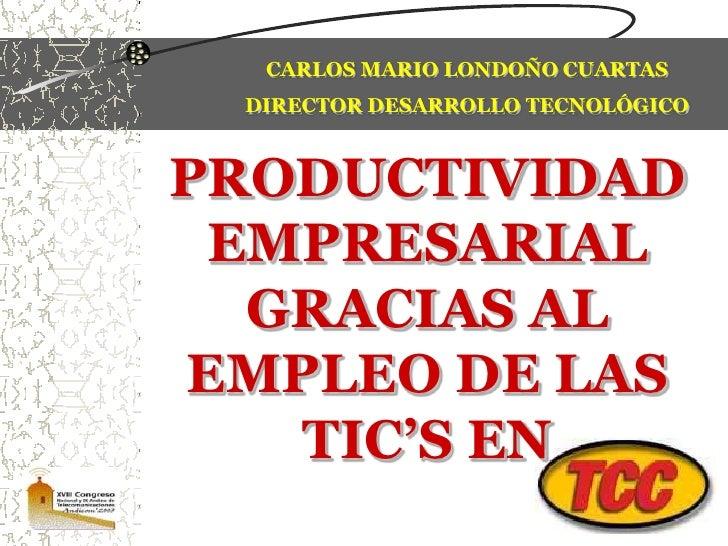 CARLOS MARIO LONDOÑO CUARTAS<br />DIRECTOR DESARROLLO TECNOLÓGICO<br />PRODUCTIVIDAD EMPRESARIAL GRACIAS AL EMPLEO DE LAS ...