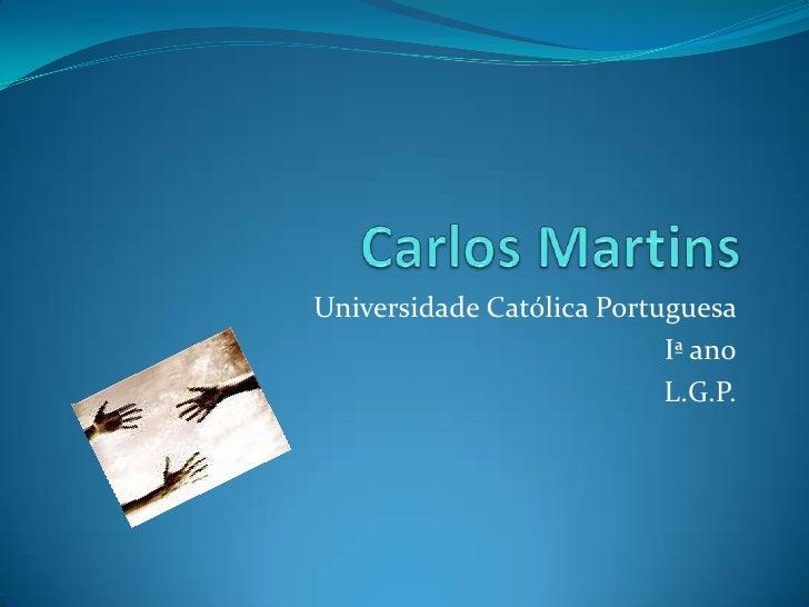 Carlos Martins<br />Universidade Católica Portuguesa <br />Iª ano<br />L.G.P.<br />