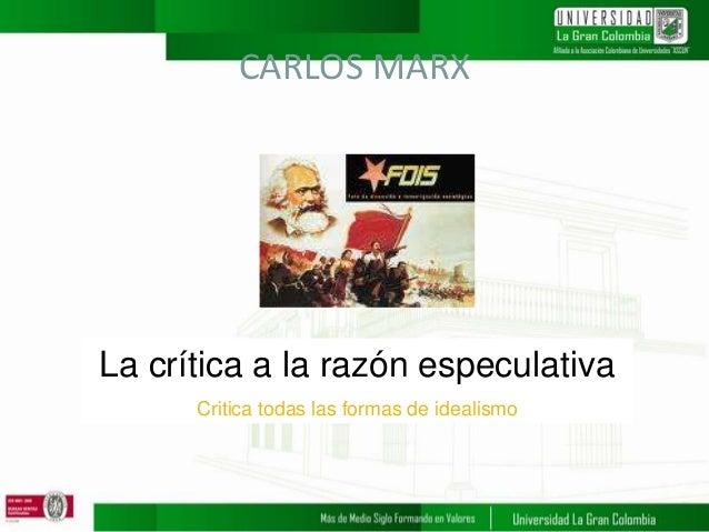 La crítica a la razón especulativa Critica todas las formas de idealismo CARLOS MARX