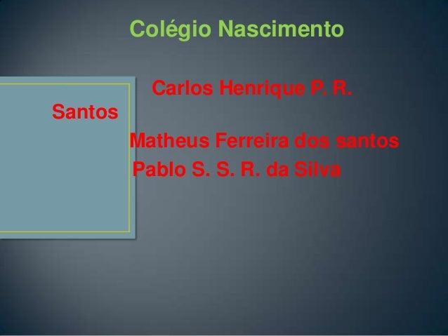 Colégio Nascimento           Carlos Henrique P. R.Santos         Matheus Ferreira dos santos         Pablo S. S. R. da Silva