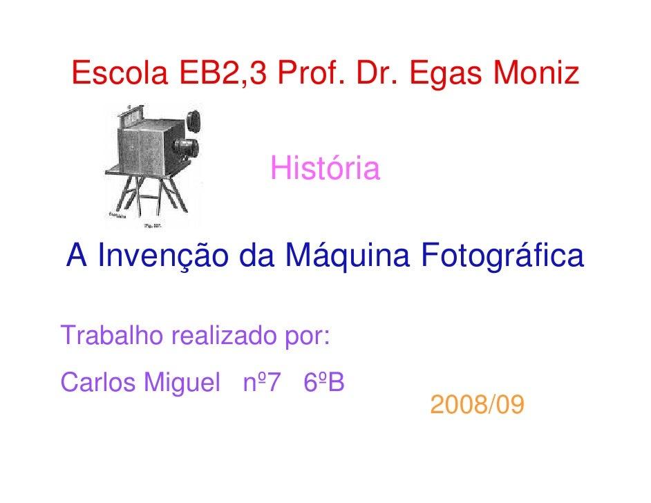Escola EB2,3 Prof. Dr. Egas Moniz                   História  A Invenção da Máquina Fotográfica  Trabalho realizado por: C...
