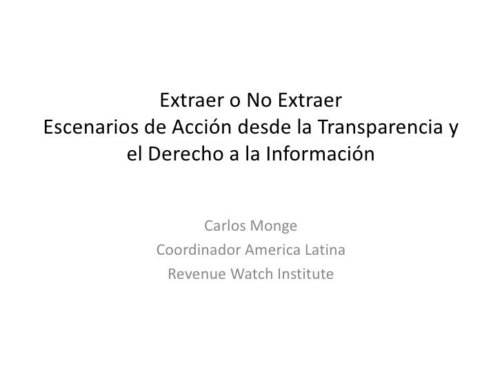 Extraer o No ExtraerEscenarios de Acción desde la Transparencia y el Derecho a la Información<br />Carlos Monge<br />Coord...