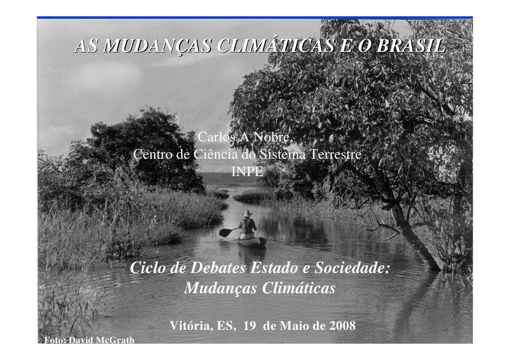 AS MUDANÇAS CLIMÁTICAS E O BRASIL                                Carlos A Nobre,                   Centro de Ciência do Si...
