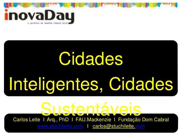 CidadesInteligentes, CidadesSustentáveisCarlos Leite I Arq., PhD I FAU.Mackenzie I Fundação Dom Cabralwww.stuchileite.com ...