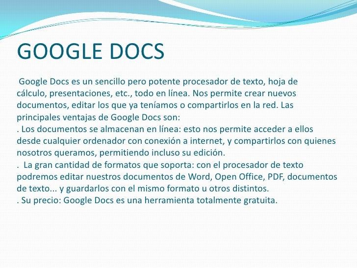 GOOGLE DOCS Google Docs es un sencillo pero potente procesador de texto, hoja de cálculo, presentaciones, etc., todo en lí...
