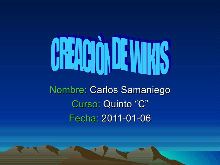 """Nombre:  Carlos Samaniego Curso:  Quinto """"C"""" Fecha:  2011-01-06 CREACIÒN DE WIKIS"""