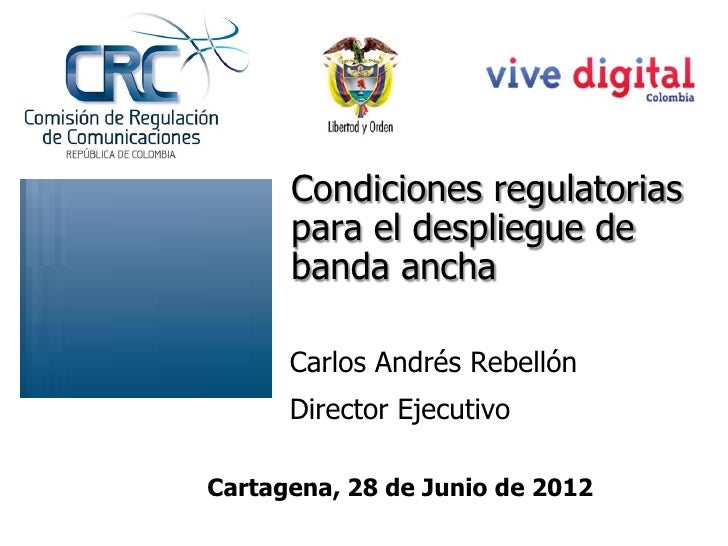 Condiciones regulatorias      para el despliegue de      banda ancha      Carlos Andrés Rebellón      Director EjecutivoCa...