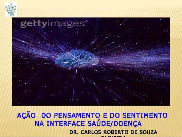 DR. CARLOS ROBERTO DE SOUZA AÇÃO DO PENSAMENTO E DO SENTIMENTO NA INTERFACE SAÚDE/DOENÇA
