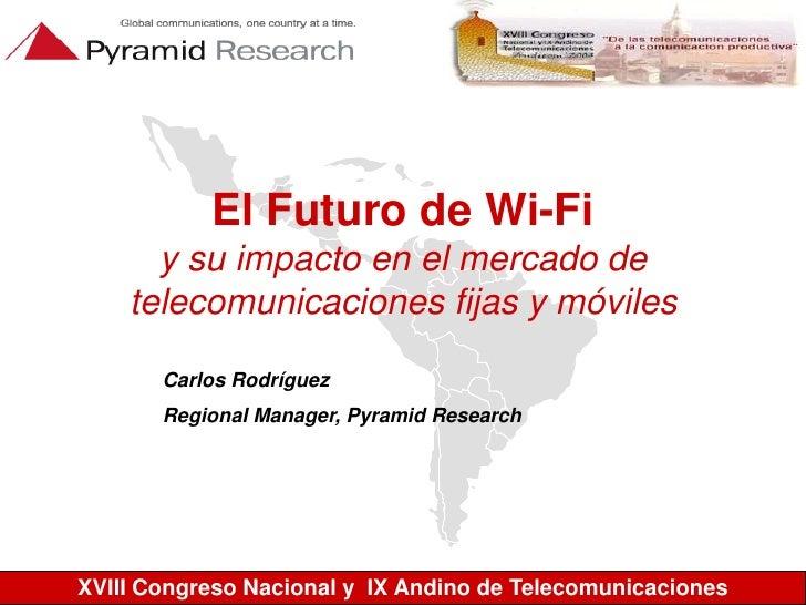 El Futuro de Wi-Fiy su impacto en el mercado de telecomunicaciones fijas y móviles<br />Carlos Rodríguez<br />Regional Man...