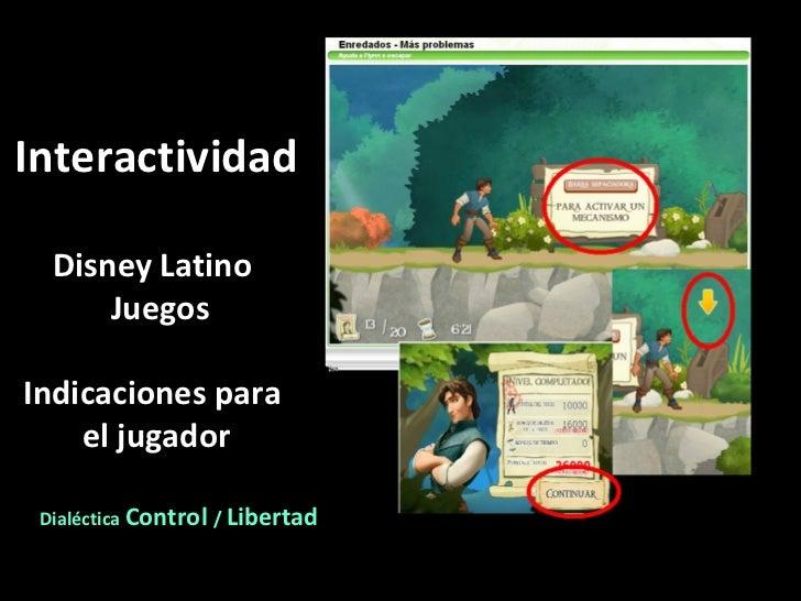Interactividad Disney Latino  Juegos Indicaciones para  el jugador Dialéctica  Control  /  Libertad