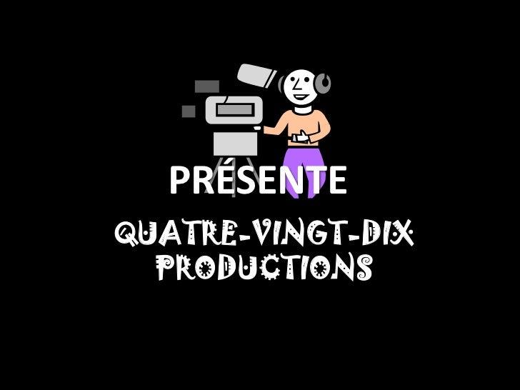 PRÉSENTEQUATRE-VINGT-DIX  PRODUCTIONS